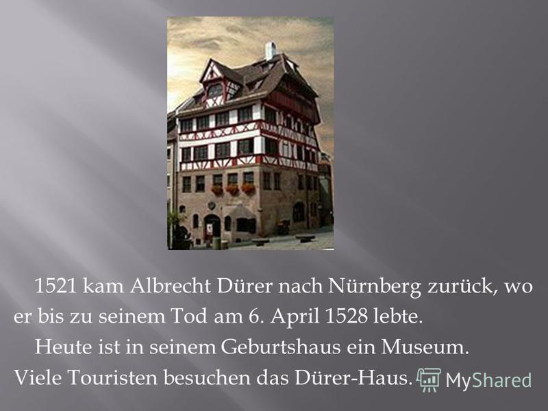 1521 kam Albrecht Dürer nach Nürnberg zurück, wo er bis zu seinem Tod am 6. April 1528 lebte. Heute ist in seinem Geburtshaus ein Museum. Viele Touristen besuchen das Dürer-Haus.
