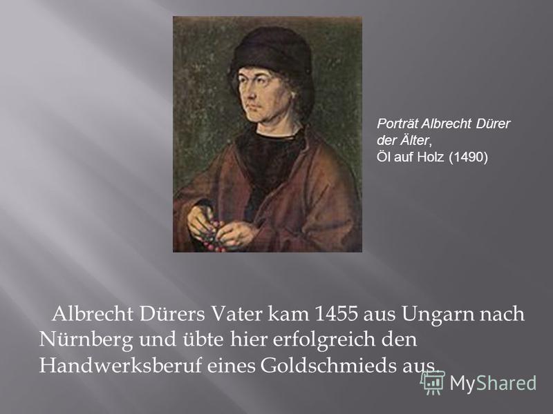 Albrecht Dürers Vater kam 1455 aus Ungarn nach Nürnberg und übte hier erfolgreich den Handwerksberuf eines Goldschmieds aus. Porträt Albrecht Dürer der Älter, Öl auf Holz (1490)