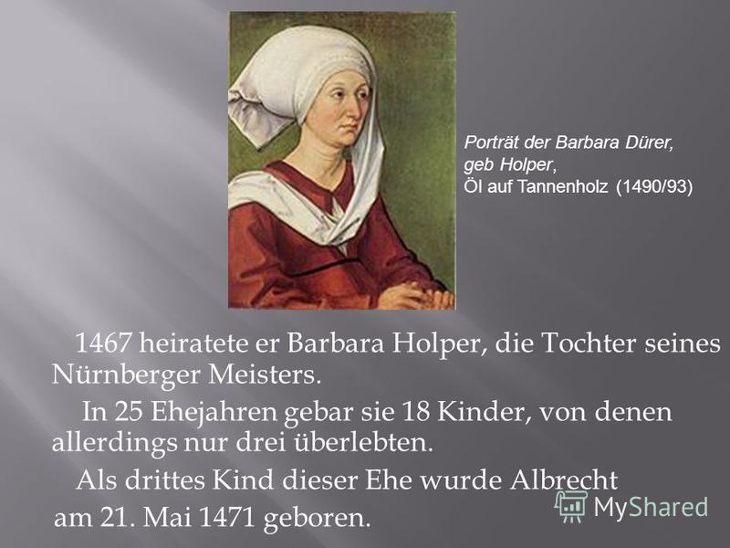 1467 heiratete er Barbara Holper, die Tochter seines Nürnberger Meisters. In 25 Ehejahren gebar sie 18 Kinder, von denen allerdings nur drei überlebten. Als drittes Kind dieser Ehe wurde Albrecht am 21. Mai 1471 geboren. Porträt der Barbara Dürer, ge