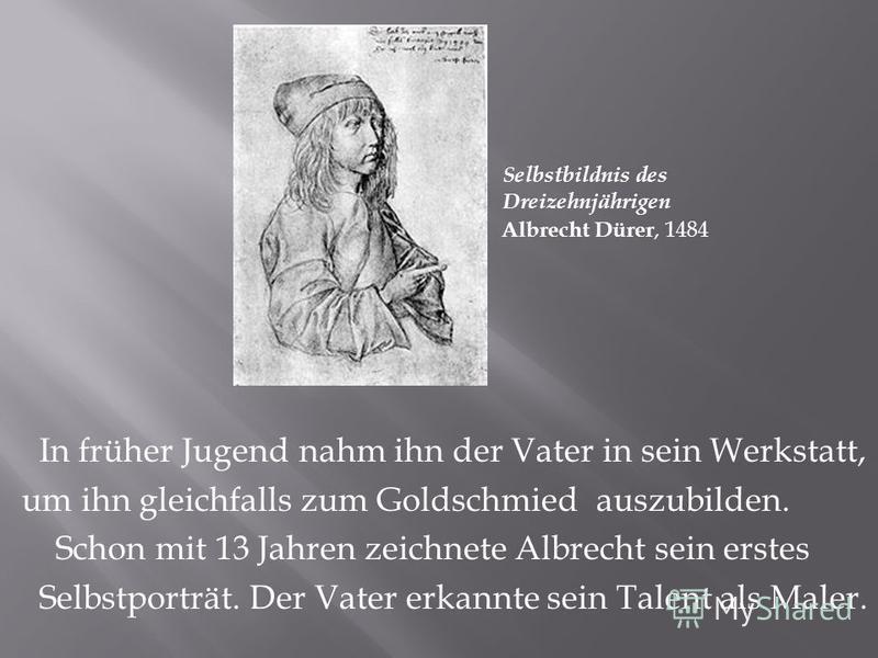 In früher Jugend nahm ihn der Vater in sein Werkstatt, um ihn gleichfalls zum Goldschmied auszubilden. Schon mit 13 Jahren zeichnete Albrecht sein erstes Selbstporträt. Der Vater erkannte sein Talent als Maler. Albrecht Dürer, 1484 Selbstbildnis des