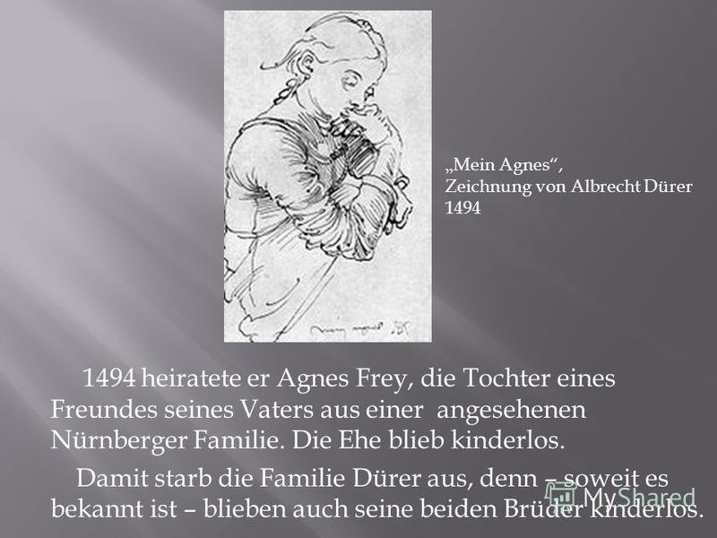 1494 heiratete er Agnes Frey, die Tochter eines Freundes seines Vaters aus einer angesehenen Nürnberger Familie. Die Ehe blieb kinderlos. Damit starb die Familie Dürer aus, denn – soweit es bekannt ist – blieben auch seine beiden Brüder kinderlos. Me