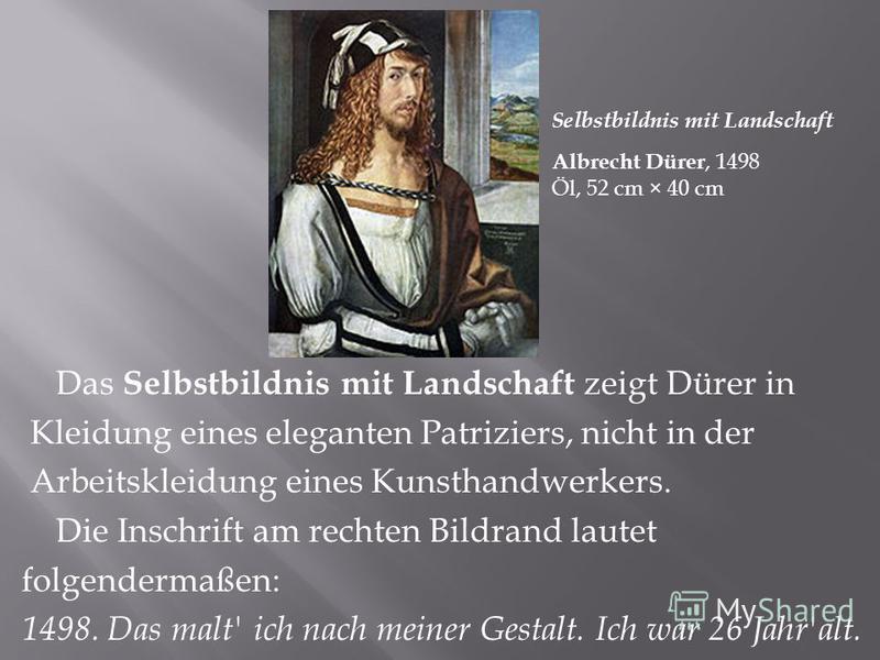 Albrecht Dürer, 1498 Öl, 52 cm × 40 cm Selbstbildnis mit Landschaft Das Selbstbildnis mit Landschaft zeigt Dürer in Kleidung eines eleganten Patriziers, nicht in der Arbeitskleidung eines Kunsthandwerkers. Die Inschrift am rechten Bildrand lautet fol