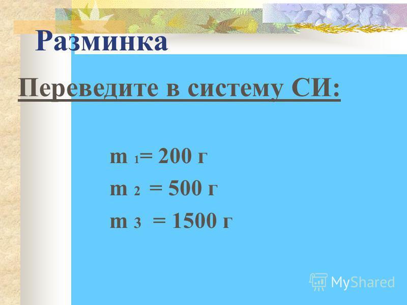 Разминка m 1 = 200 г m 2 = 500 г m 3 = 1500 г Переведите в систему СИ:
