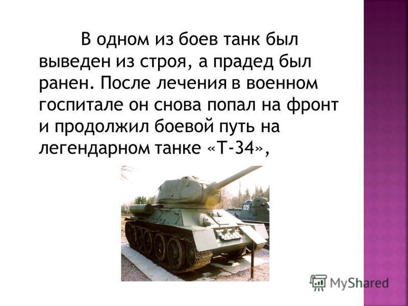 В одном из боев танк был выведен из строя, а прадед был ранен. После лечения в военном госпитале он снова попал на фронт и продолжил боевой путь на легендарном танке «Т-34»,
