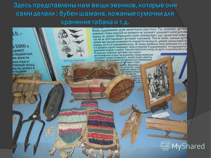 Здесь представлены нам вещи эвенков, которые они сами делали : бубен шамана, кожаные сумочки для хранения табака и т.д.