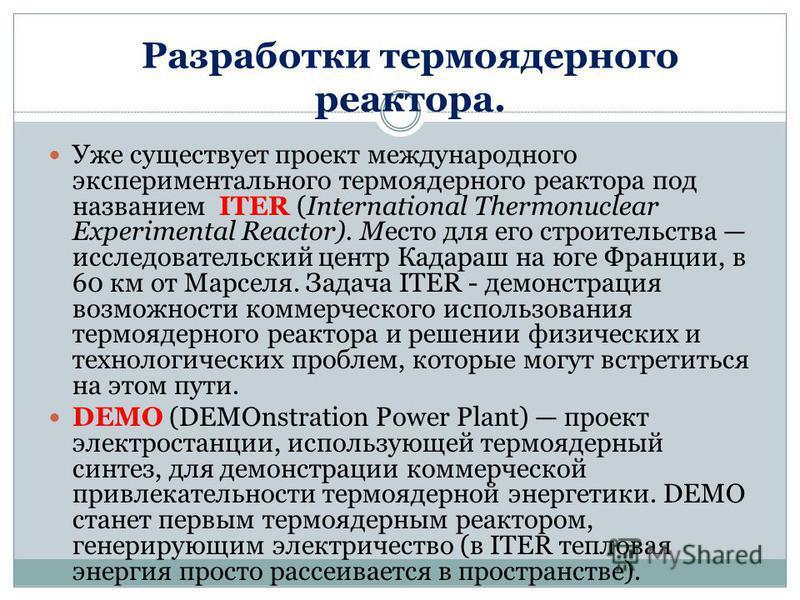 Разработки термоядерного реактора. Уже существует проект международного экспериментального термоядерного реактора под названием ITER (International Thermonuclear Experimental Reactor). Место для его строительства исследовательский центр Кадараш на юг