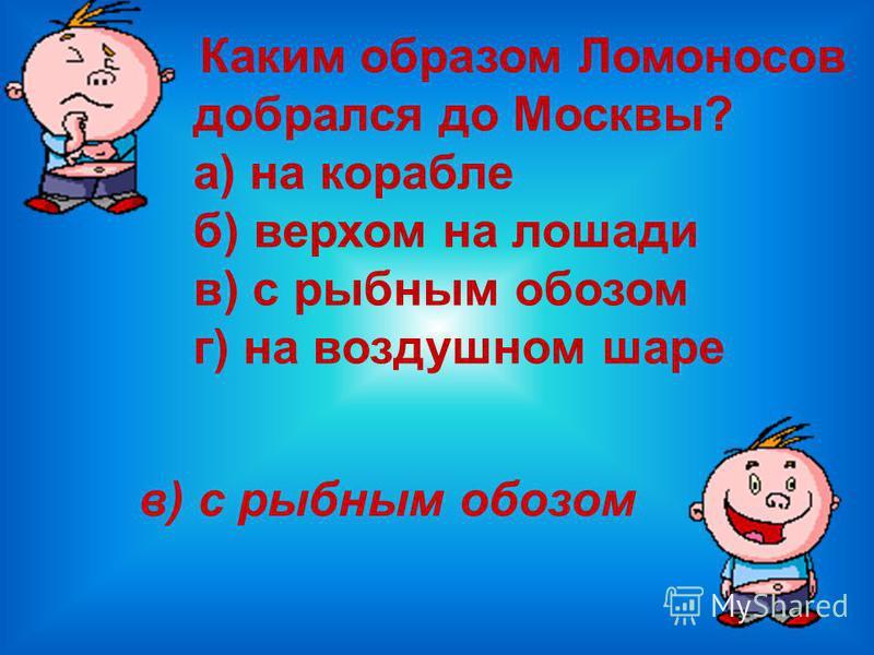 Кем был отец Ломоносова ? а) дьячком местной церкви б) рыбаком в) купцом г) помещиком б) рыбаком