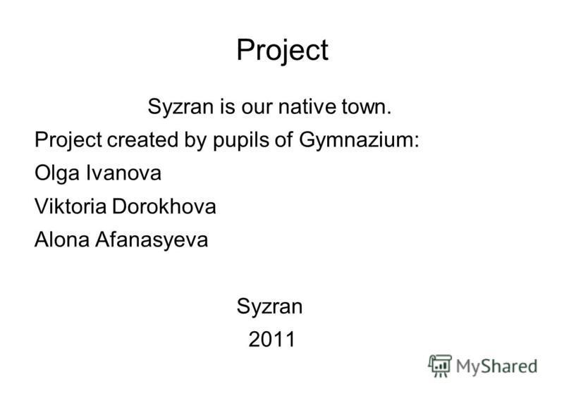 Project Syzran is our native town. Project created by pupils of Gymnazium: Olga Ivanova Viktoria Dorokhova Alona Afanasyeva Syzran 2011