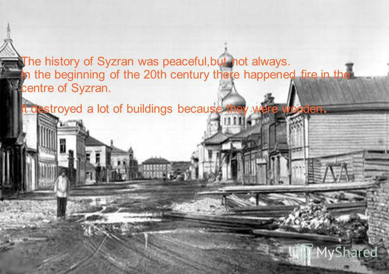 The history of Syzran was peaceful,but not always. In the beginning of the 20th century there happened fire in the centre of Syzran. It destroyed a lot of buildings because they were wooden.