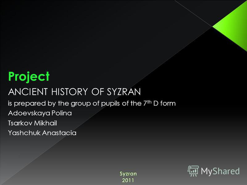 Project ANCIENT HISTORY OF SYZRAN is prepared by the group of pupils of the 7 th D form Adoevskaya Polina Tsarkov Mikhail Yashchuk Anastacia