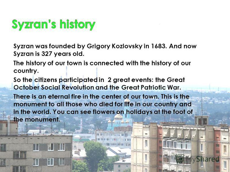Syzran was founded by Grigory Kozlovsky in 1683. And now Syzran is 327 years old. The history of our town is connected with the history of our country. So the citizens participated in 2 great events: the Great October Social Revolution and the Great