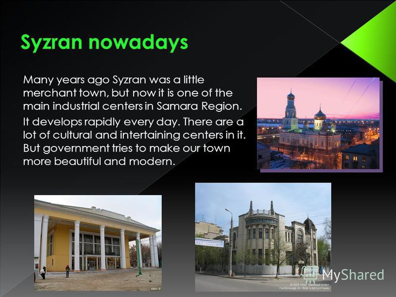 Many years ago Syzran was a little merchant town, but now it is one of the main industrial centers in Samara Region. It develops rapidly every day. There are a lot of cultural and intertaining centers in it. But government tries to make our town more