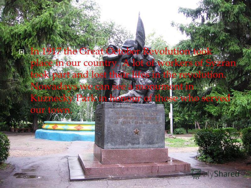 In 1917 the Great October Revolution took place in our country. A lot of workers of Syzran took part and lost their lifes in the revolution. Nowadays we can see a monument in Kuznecky Park in honour of those who served our town.