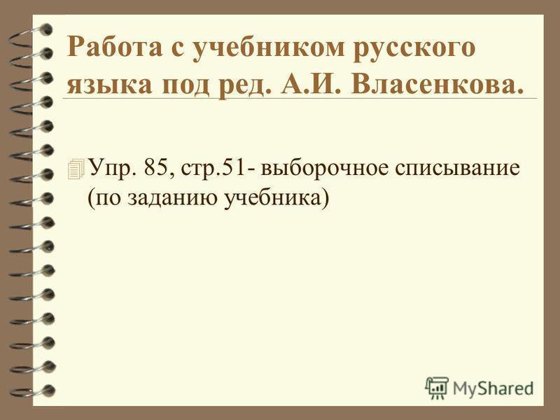Работа с учебником русского языка под ред. А.И. Власенкова. 4 Упр. 85, стр.51- выборочное списывание (по заданию учебника)