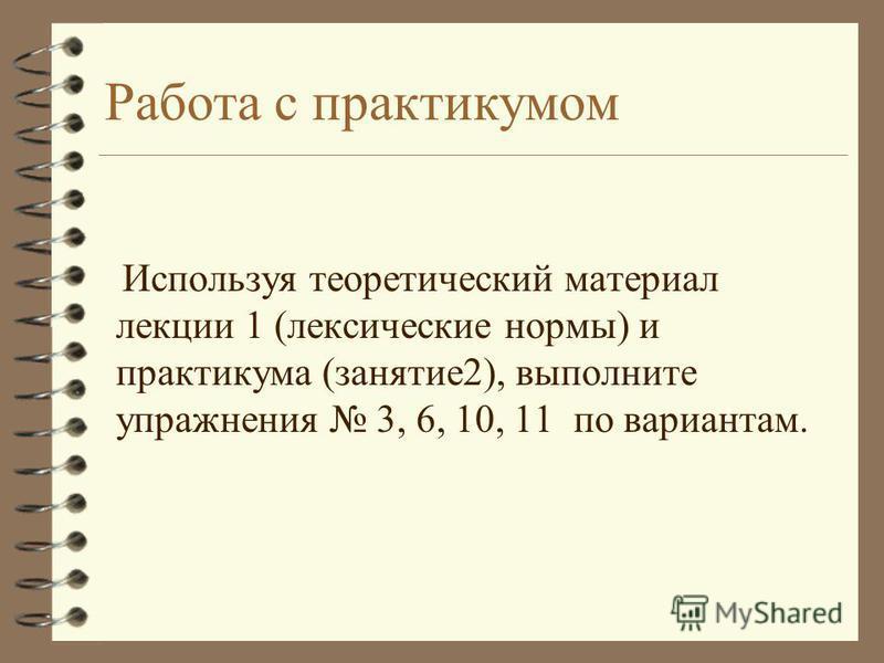 Работа с практикумом Используя теоретический материал лекции 1 (лексические нормы) и практикума (занятие 2), выполните упражнения 3, 6, 10, 11 по вариантам.