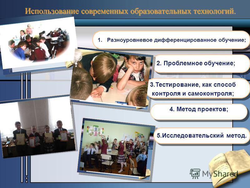 2. Проблемное обучение; 1. Разноуровневое дифференцированное обучение; Использование современных образовательных технологий. 4. Метод проектов; 5. Исследовательский метод. 3.Тестирование, как способ контроля и самоконтроля; 3.Тестирование, как способ