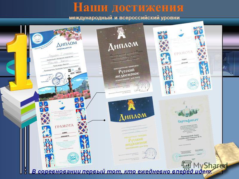 Наши достижения международный и всероссийский уровни В соревновании первый тот, кто ежедневно вперед идет.