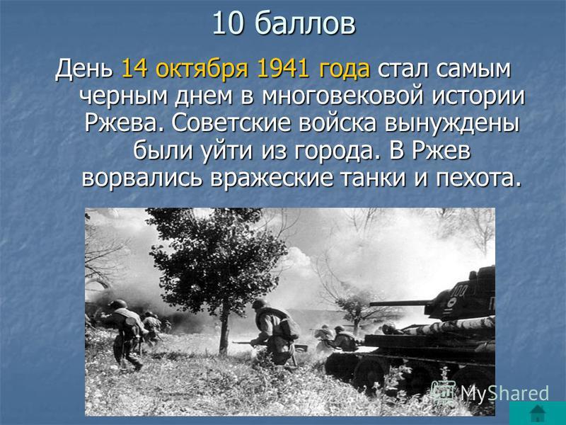10 баллов День 14 октября 1941 года стал самым черным днем в многовековой истории Ржева. Советские войска вынуждены были уйти из города. В Ржев ворвались вражеские танки и пехота.