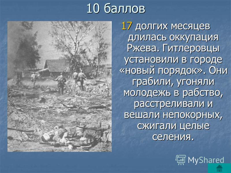 10 баллов 17 долгих месяцев длилась оккупация Ржева. Гитлеровцы установили в городе «новый порядок». Они грабили, угоняли молодежь в рабство, расстреливали и вешали непокорных, сжигали целые селения.