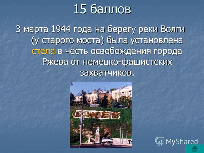 15 баллов 3 марта 1944 года на берегу реки Волги (у старого моста) была установлена стела в честь освобождения города Ржева от немецко-фашистских захватчиков.