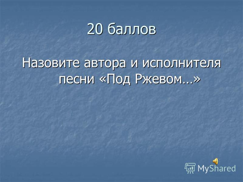 20 баллов Назовите автора и исполнителя песни «Под Ржевом…»