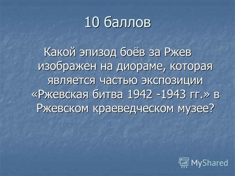 10 баллов Какой эпизод боёв за Ржев изображен на диораме, которая является частью экспозиции «Ржевская битва 1942 -1943 гг.» в Ржевском краеведческом музее?