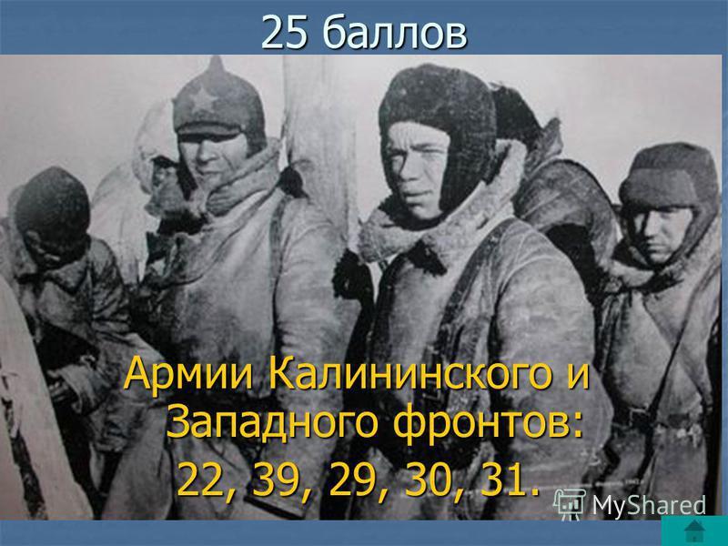 25 баллов Армии Калининского и Западного фронтов: Армии Калининского и Западного фронтов: 22, 39, 29, 30, 31. 22, 39, 29, 30, 31.
