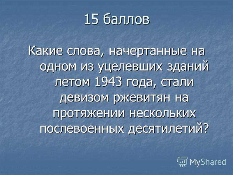 15 баллов Какие слова, начертанные на одном из уцелевших зданий летом 1943 года, стали девизом ржевитян на протяжении нескольких послевоенных десятилетий?