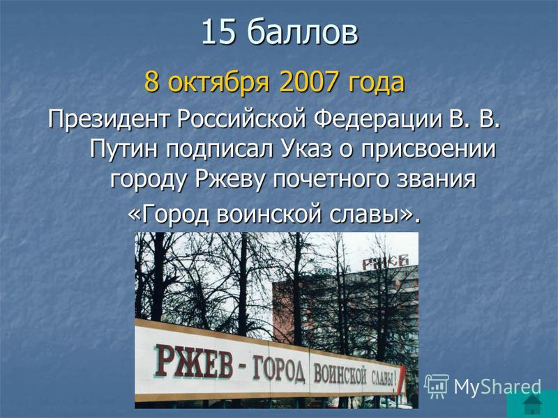 15 баллов 8 октября 2007 года Президент Российской Федерации В. В. Путин подписал Указ о присвоении городу Ржеву почетного звания «Город воинской славы».