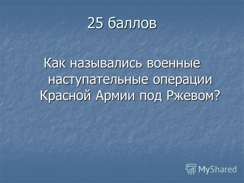 25 баллов Как назывались военные наступательные операции Красной Армии под Ржевом?