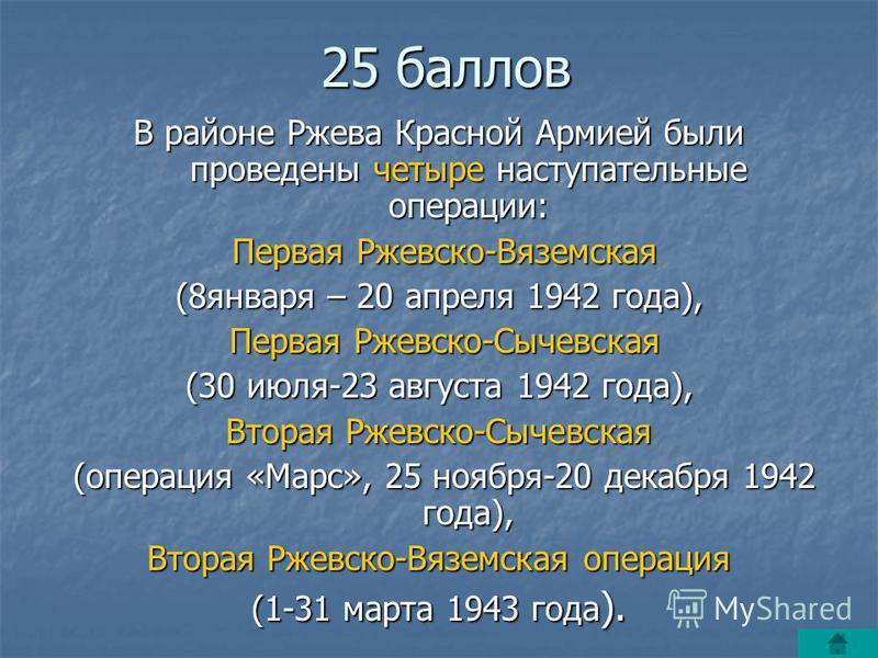 25 баллов В районе Ржева Красной Армией были проведены четыре наступательные операции: Первая Ржевско-Вяземская Первая Ржевско-Вяземская (8 января – 20 апреля 1942 года), Первая Ржевско-Сычевская Первая Ржевско-Сычевская (30 июля-23 августа 1942 года