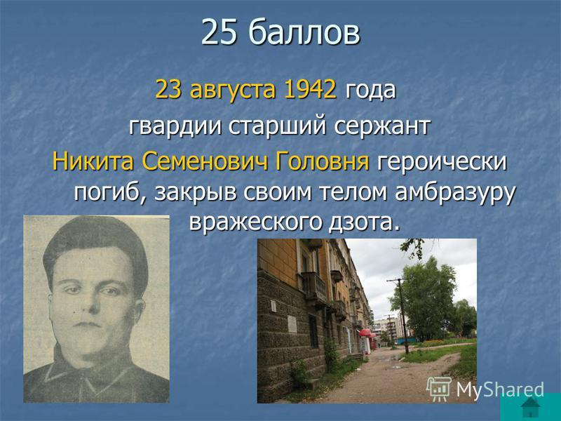 25 баллов 23 августа 1942 года гвардии старший сержант гвардии старший сержант Никита Семенович Головня героически погиб, закрыв своим телом амбразуру вражеского дзота. Никита Семенович Головня героически погиб, закрыв своим телом амбразуру вражеског