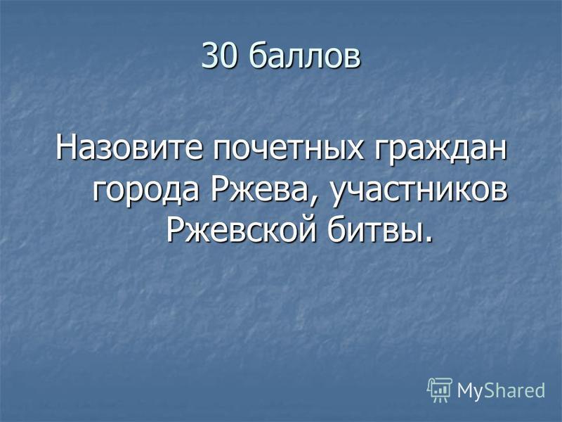 30 баллов Назовите почетных граждан города Ржева, участников Ржевской битвы.