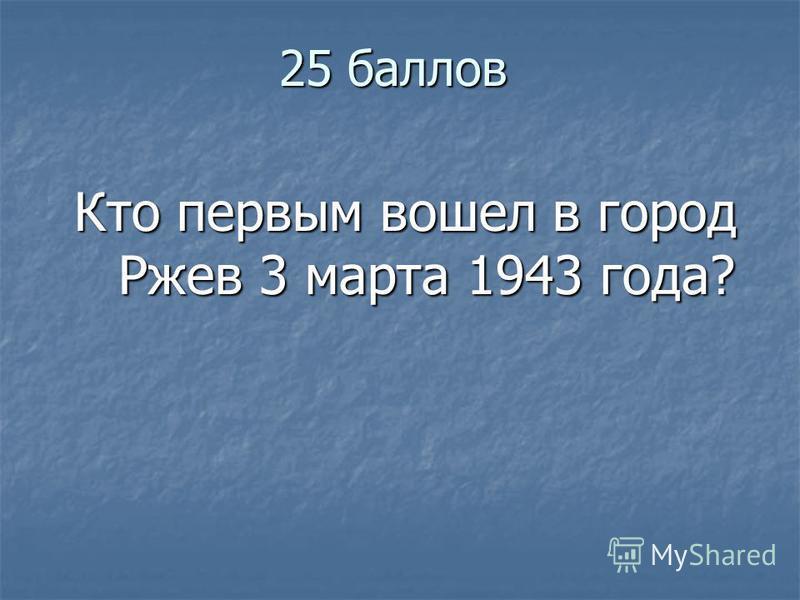 25 баллов Кто первым вошел в город Ржев 3 марта 1943 года? Кто первым вошел в город Ржев 3 марта 1943 года?
