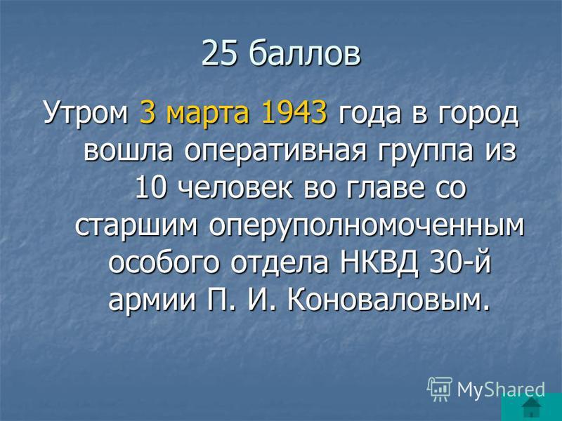 25 баллов Утром 3 марта 1943 года в город вошла оперативная группа из 10 человек во главе со старшим оперуполномоченным особого отдела НКВД 30-й армии П. И. Коноваловым.