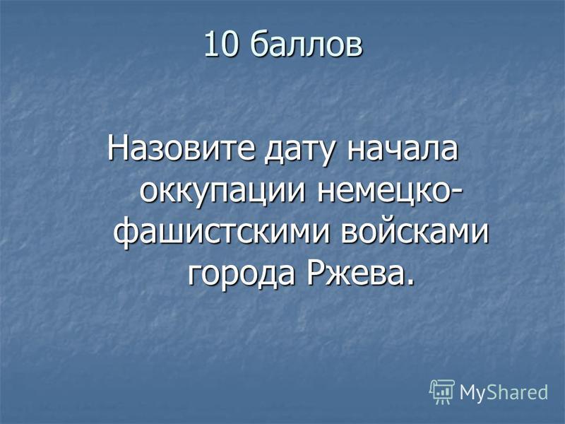 10 баллов Назовите дату начала оккупации немецко- фашистскими войсками города Ржева.