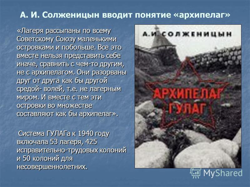 А. И. Солженицын вводит понятие «архипелаг» «Лагеря рассыпаны по всему Советскому Союзу маленькими островками и побольше. Все это вместе нельзя представить себе иначе, сравнить с чем-то другим, не с архипелагом. Они разорваны друг от друга как бы дру