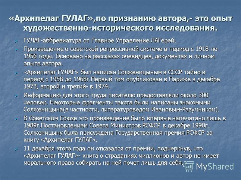 «Архипелаг ГУЛАГ»,по признанию автора,- это опыт художественно-исторического исследования. ГУЛАГ-аббревиатура от Главное Управление ЛАГерей. ГУЛАГ-аббревиатура от Главное Управление ЛАГерей. Произведение о советской репрессивной системе в период с 19