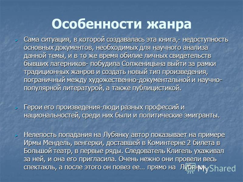 Особенности жанра Сама ситуация, в которой создавалась эта книга,- недоступность основных документов, необходимых для научного анализа данной темы, и в то же время обилие личных свидетельств бывших лагерников- побудила Солженицына выйти за рамки трад