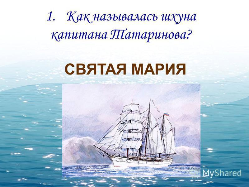 1. Как называлась шхуна капитана Татаринова? СВЯТАЯ МАРИЯ
