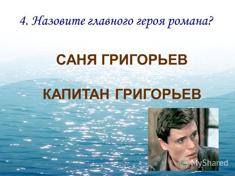 4. Назовите главного героя романа? САНЯ ГРИГОРЬЕВ КАПИТАН ГРИГОРЬЕВ
