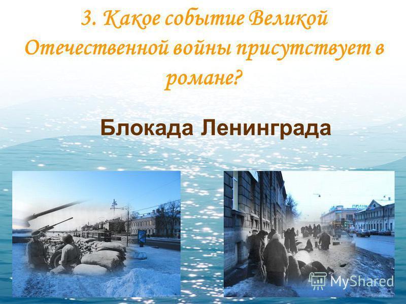 3. Какое событие Великой Отечественной войны присутствует в романе? Блокада Ленинграда