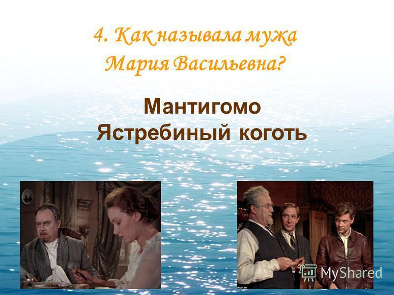 4. Как называла мужа Мария Васильевна? Мантигомо Ястребиный коготь