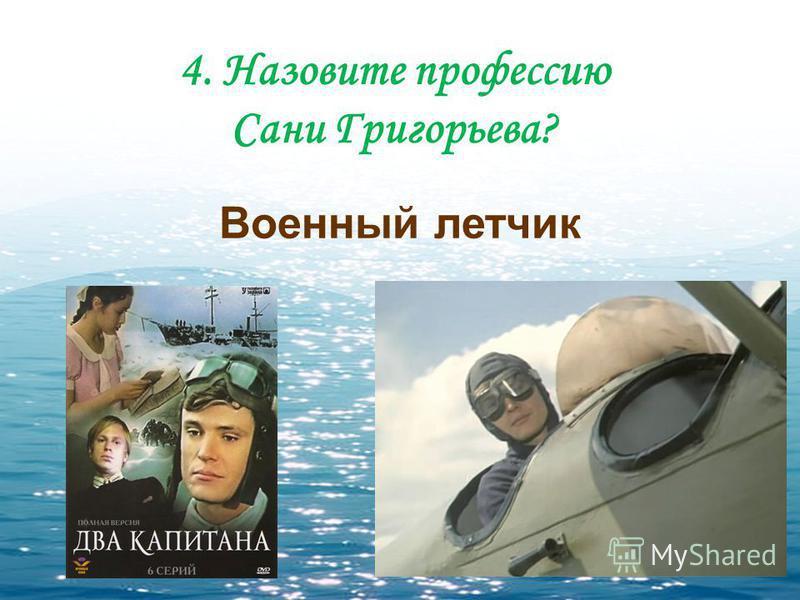 4. Назовите профессию Сани Григорьева? Военный летчик