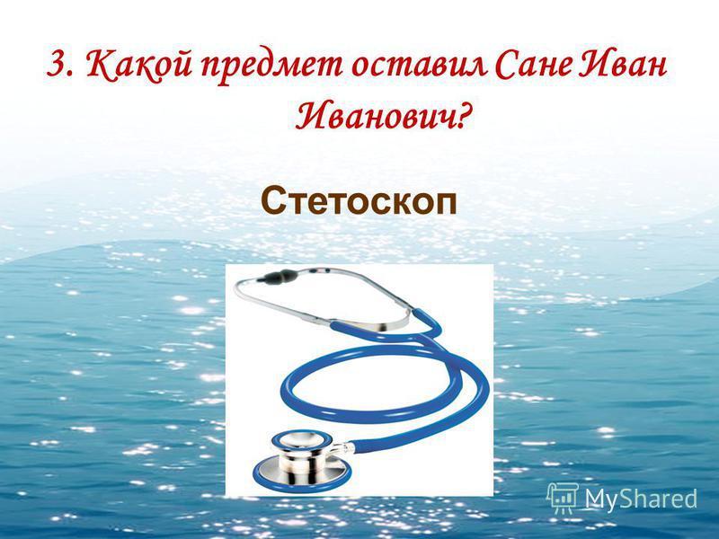 3. Какой предмет оставил Сане Иван Иванович? Стетоскоп