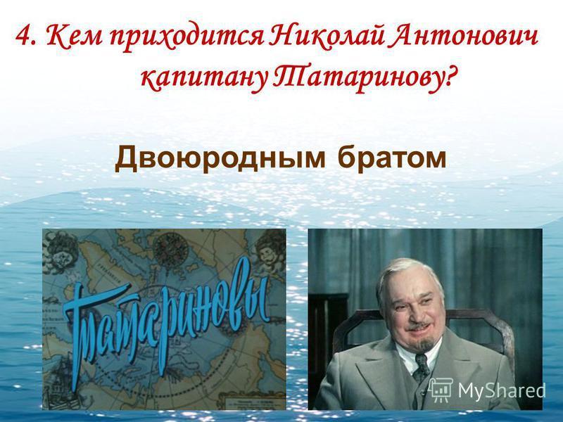 4. Кем приходится Николай Антонович капитану Татаринову? Двоюродным братом