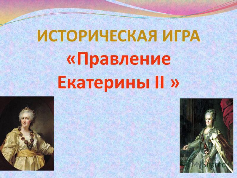 ИСТОРИЧЕСКАЯ ИГРА «Правление Екатерины II »