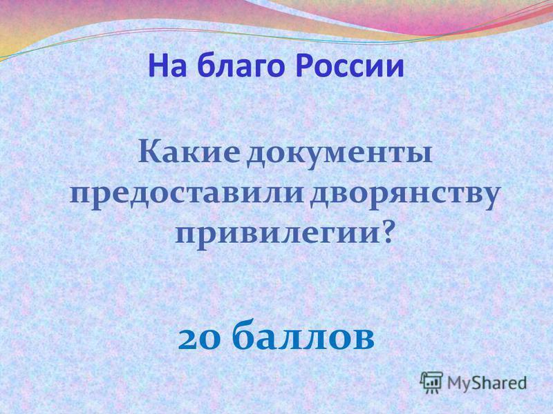 На благо России Какие документы предоставили дворянству привилегии? 20 баллов