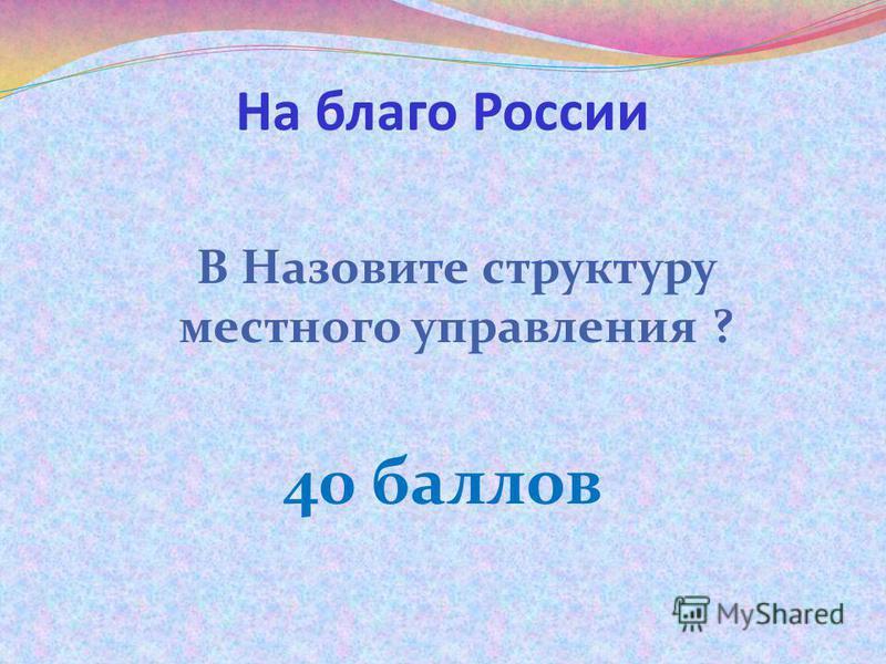 На благо России В Назовите структуру местного управления ? 40 баллов