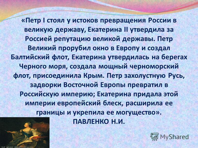 «Петр I стоял у истоков превращения России в великую державу, Екатерина II утвердила за Россией репутацию великой державы. Петр Великий прорубил окно в Европу и создал Балтийский флот, Екатерина утвердилась на берегах Черного моря, создала мощный чер